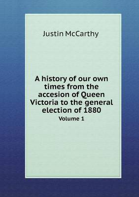 A History of Our Own Times from the Accesion of Queen Victoria to the General Election of 1880 Volume 1 (Paperback)