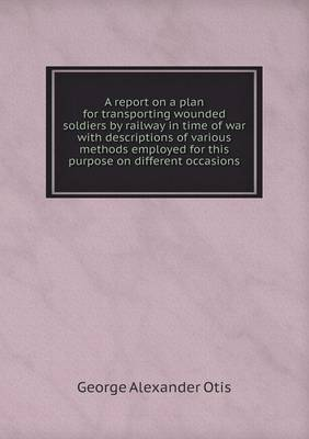 A Report on a Plan for Transporting Wounded Soldiers by Railway in Time of War with Descriptions of Various Methods Employed for This Purpose on Different Occasions (Paperback)
