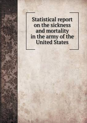 Statistical Report on the Sickness and Mortality in the Army of the United States (Paperback)