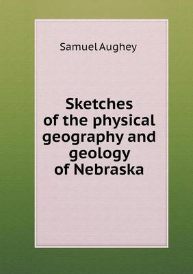 Sketches of the Physical Geography and Geology of Nebraska (Paperback)