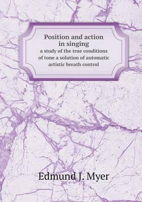 Position and Action in Singing a Study of the True Conditions of Tone a Solution of Automatic Artistic Breath Control (Paperback)