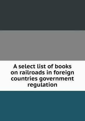 A Select List of Books on Railroads in Foreign Countries Government Regulation (Paperback)