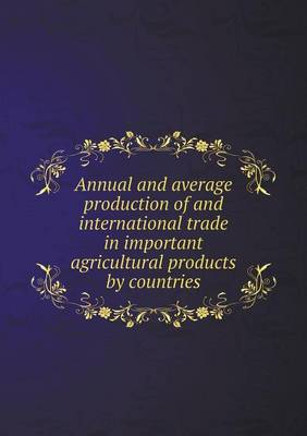 Annual and Average Production of and International Trade in Important Agricultural Products by Countries (Paperback)
