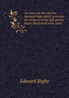 An Essay on the Uterine Haemorrhage Which Precedes the Delivery of the Full-Grown Foetus Illustrated with Cases (Paperback)