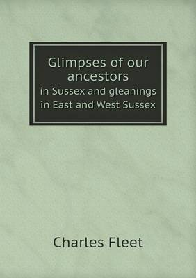 Glimpses of Our Ancestors in Sussex and Gleanings in East and West Sussex (Paperback)