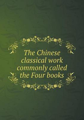 The Chinese Classical Work Commonly Called the Four Books (Paperback)