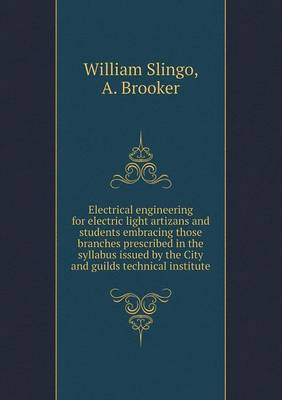 Electrical Engineering for Electric Light Artizans and Students Embracing Those Branches Prescribed in the Syllabus Issued by the City and Guilds Technical Institute (Paperback)