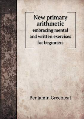 New Primary Arithmetic Embracing Mental and Written Exercises for Beginners (Paperback)