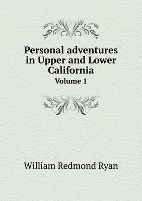 Personal Adventures in Upper and Lower California Volume 1 (Paperback)