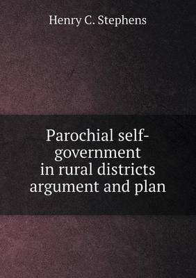 Parochial Self-Government in Rural Districts Argument and Plan (Paperback)