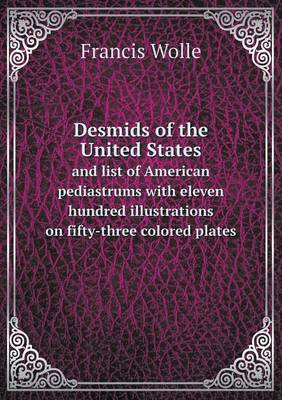 Desmids of the United States and List of American Pediastrums with Eleven Hundred Illustrations on Fifty-Three Colored Plates (Paperback)