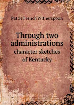 Through Two Administrations Character Sketches of Kentucky (Paperback)