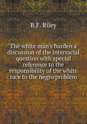 The White Man's Burden a Discussion of the Interracial Question with Special Reference to the Responsibility of the White Race to the Negro Problem (Paperback)