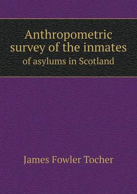 Anthropometric Survey of the Inmates of Asylums in Scotland (Paperback)