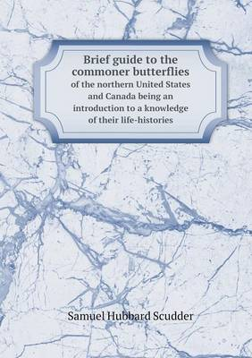 Brief Guide to the Commoner Butterflies of the Northern United States and Canada Being an Introduction to a Knowledge of Their Life-Histories (Paperback)