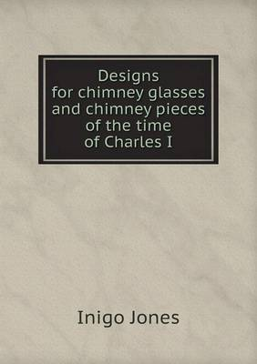 Designs for Chimney Glasses and Chimney Pieces of the Time of Charles I (Paperback)
