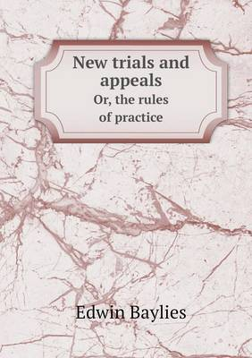 New Trials and Appeals Or, the Rules of Practice (Paperback)
