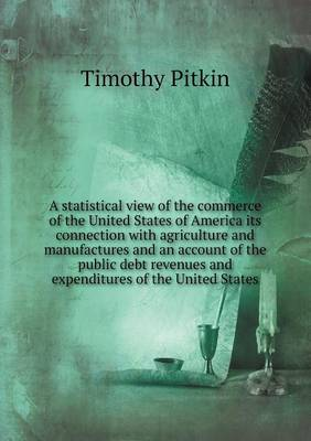A Statistical View of the Commerce of the United States of America Its Connection with Agriculture and Manufactures and an Account of the Public Debt Revenues and Expenditures of the United States (Paperback)