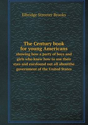 The Century Book for Young Americans Showing How a Party of Boys and Girls Who Knew How to Use Their Eyes and Earsfound Out All Aboutthe Government of the United States (Paperback)