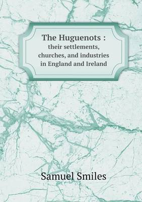 The Huguenots: Their Settlements, Churches, and Industries in England and Ireland (Paperback)