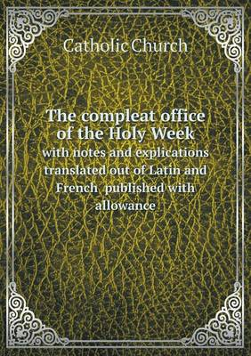 The Compleat Office of the Holy Week with Notes and Explications Translated Out of Latin and French Published with Allowance (Paperback)