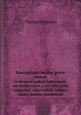Inscriptions on the Grave Stones in the Grave Yards of Northampton and of Other Towns in the Valley of the Connecticut, as Springfield, Amherst, Hadley, Hatfield, Deerfield, &C (Paperback)