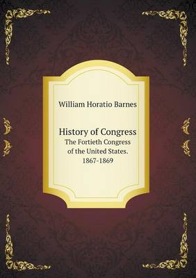 History of Congress the Fortieth Congress of the United States. 1867-1869 (Paperback)