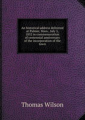 An Historical Address Delivered at Palmer, Mass., July 5, 1852 in Commemoration of Centennial Anniversary of the Incorporation of the Town (Paperback)