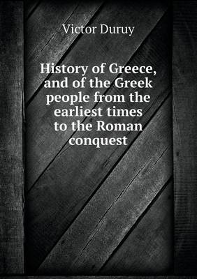 History of Greece, and of the Greek People from the Earliest Times to the Roman Conquest (Paperback)