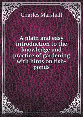 A Plain and Easy Introduction to the Knowledge and Practice of Gardening with Hints on Fish-Ponds (Paperback)