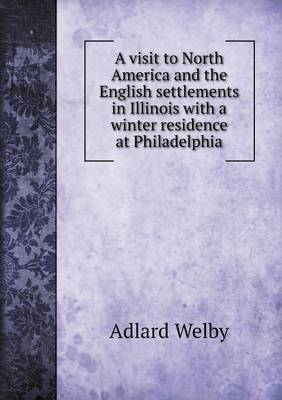 A Visit to North America and the English Settlements in Illinois with a Winter Residence at Philadelphia (Paperback)