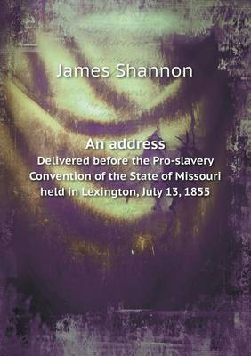 An Address Delivered Before the Pro-Slavery Convention of the State of Missouri Held in Lexington, July 13, 1855 (Paperback)