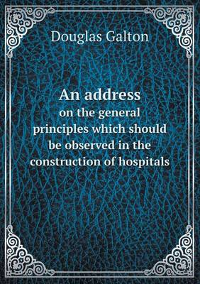 An Address on the General Principles Which Should Be Observed in the Construction of Hospitals (Paperback)