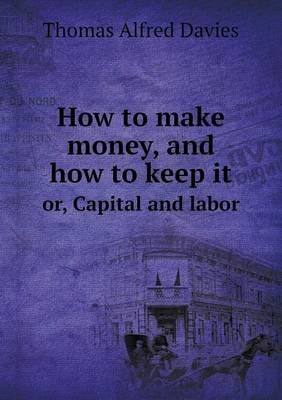 How to Make Money, and How to Keep It Or, Capital and Labor (Paperback)