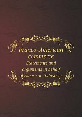 Franco-American Commerce Statements and Arguments in Behalf of American Industries (Paperback)
