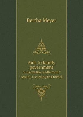 AIDS to Family Government Or, from the Cradle to the School, According to Froebel (Paperback)