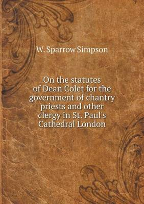 On the Statutes of Dean Colet for the Government of Chantry Priests and Other Clergy in St. Paul's Cathedral London (Paperback)