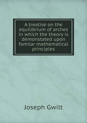 A Treatise on the Equilibrium of Arches in Which the Theory Is Demonstated Upon Familar Mathematical Principles (Paperback)