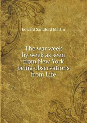 The War Week by Week as Seen from New York Being Observations from Life (Paperback)