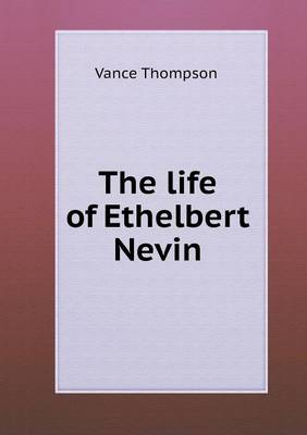 The Life of Ethelbert Nevin (Paperback)