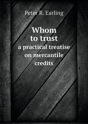Whom to Trust a Practical Treatise on Mercantile Credits (Paperback)
