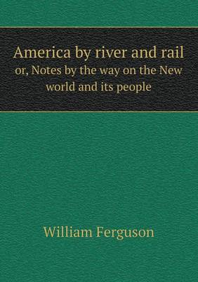 America by River and Rail Or, Notes by the Way on the New World and Its People (Paperback)