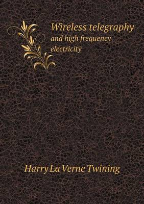 Wireless Telegraphy and High Frequency Electricity (Paperback)