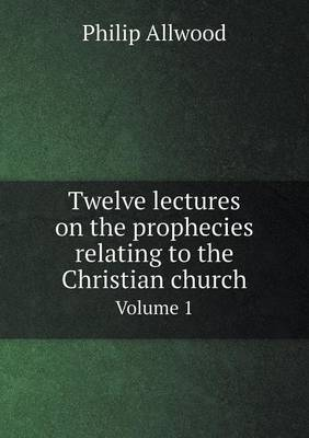 Twelve Lectures on the Prophecies Relating to the Christian Church Volume 1 (Paperback)