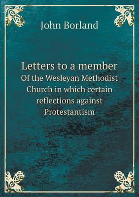 Letters to a Member of the Wesleyan Methodist Church in Which Certain Reflections Against Protestantism (Paperback)