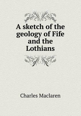 A Sketch of the Geology of Fife and the Lothians (Paperback)