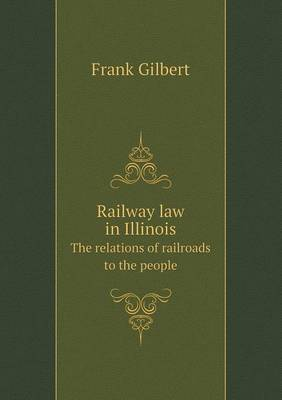 Railway Law in Illinois the Relations of Railroads to the People (Paperback)