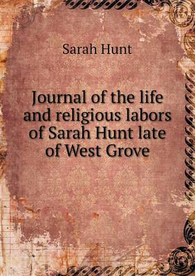 Journal of the Life and Religious Labors of Sarah Hunt Late of West Grove (Paperback)