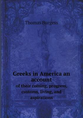 Greeks in America an Account of Their Coming, Progress, Customs, Living, and Aspirations (Paperback)