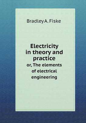 Electricity in Theory and Practice Or, the Elements of Electrical Engineering (Paperback)
